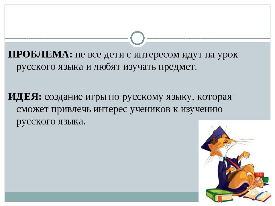 ПРОБЛЕМА: не все дети с интересом идут на урок русского языка и любят изучать...
