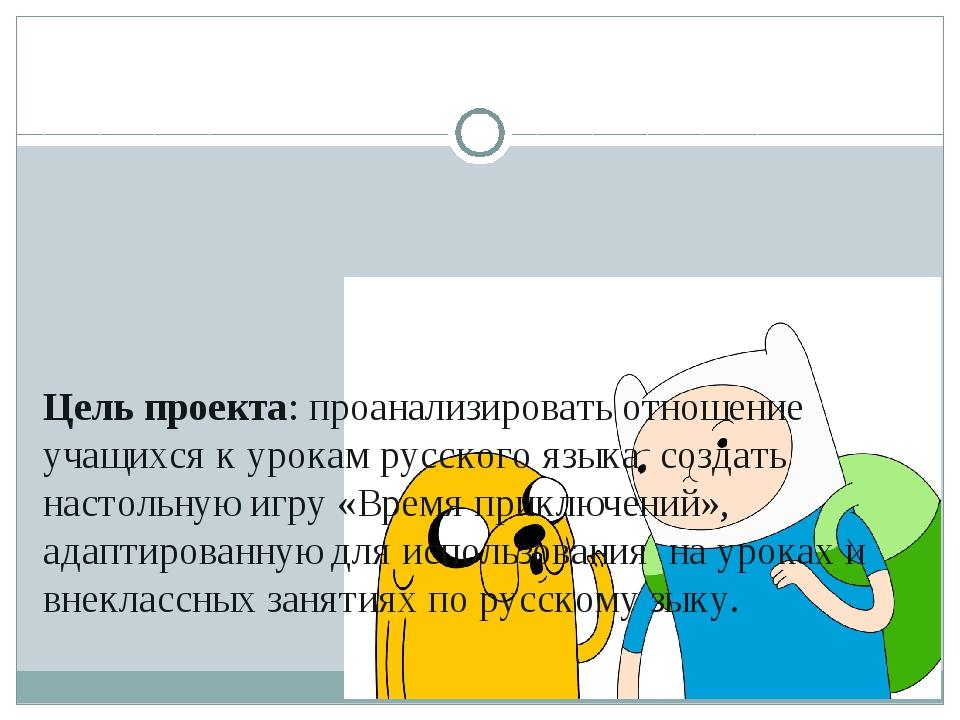 Цель проекта: проанализировать отношение учащихся к урокам русского языка, со...