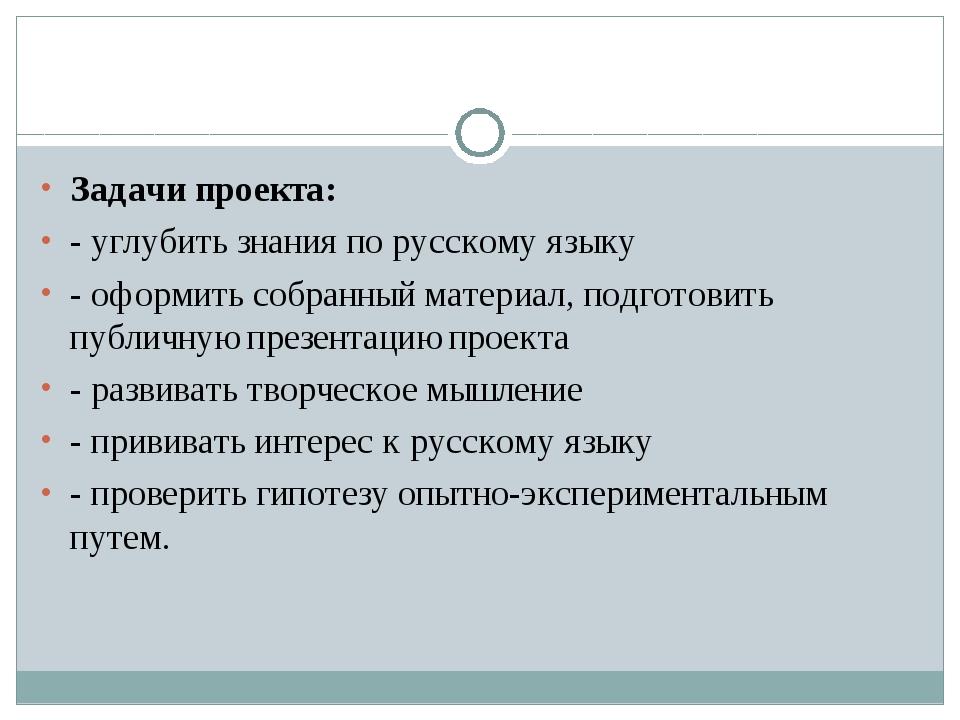 Задачи проекта: - углубить знания по русскому языку - оформить собранный мате...