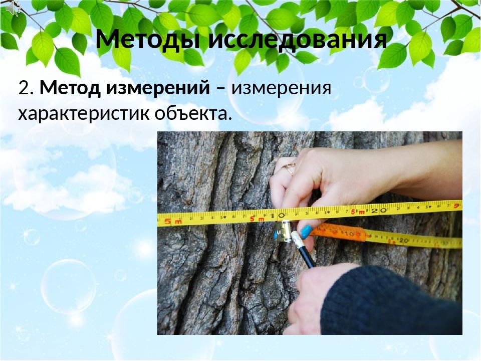 Методы исследования 2. Метод измерений – измерения характеристик объекта.