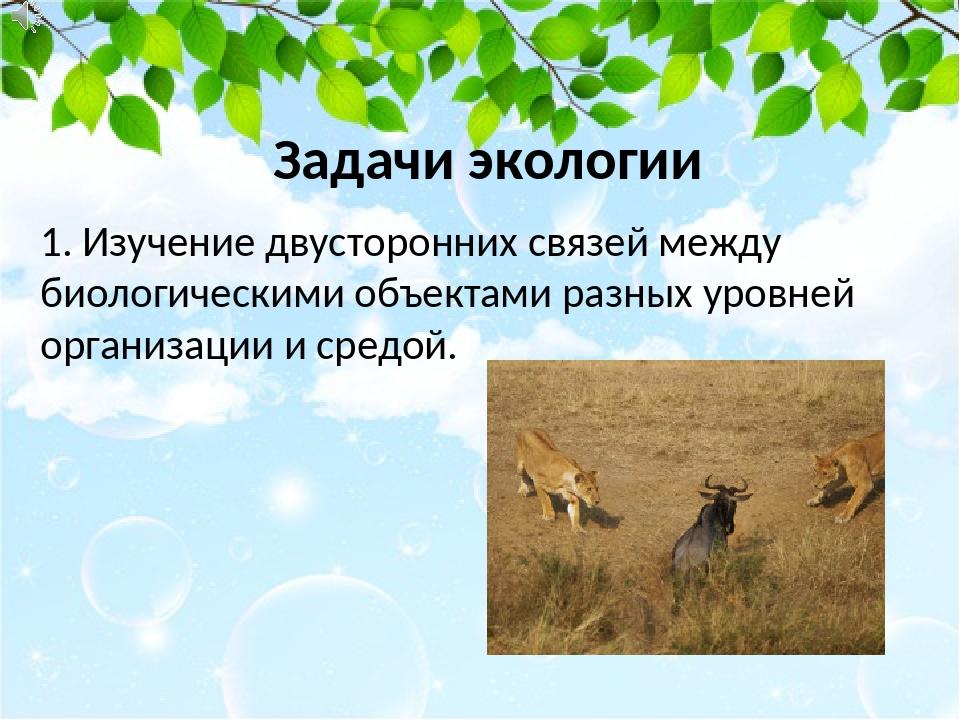Задачи экологии 1. Изучение двусторонних связей между биологическими объектам...