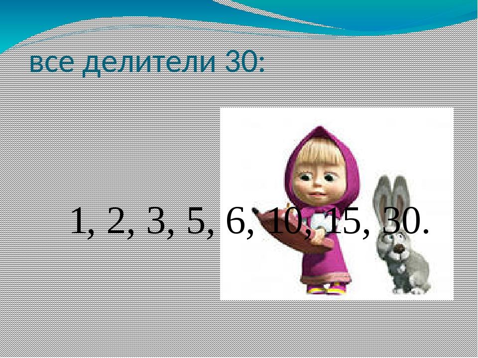 все делители 30: 1, 2, 3, 5, 6, 10, 15, 30.