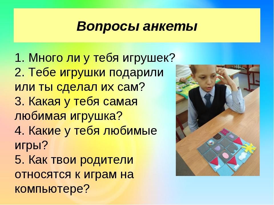 Вопросы анкеты 1. Много ли у тебя игрушек? 2. Тебе игрушки подарили или ты с...