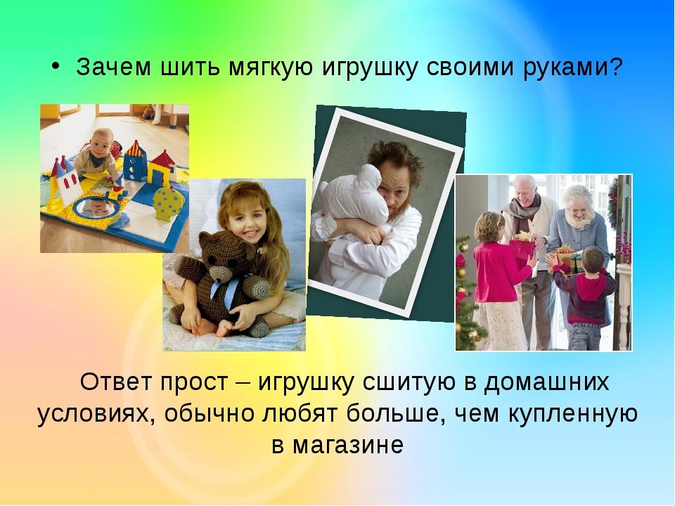 Зачем шить мягкую игрушку своими руками? Ответ прост – игрушку сшитую в дома...