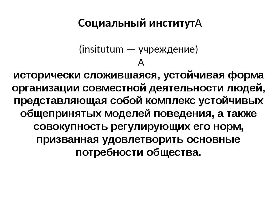 Социальный институт (insitutum — учреждение)  исторически сложившаяся, уст...