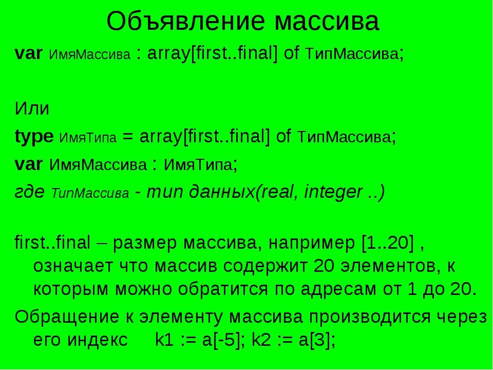Объявление массива var ИмяМассива : array[first..final] of ТипМассива; Или ty...