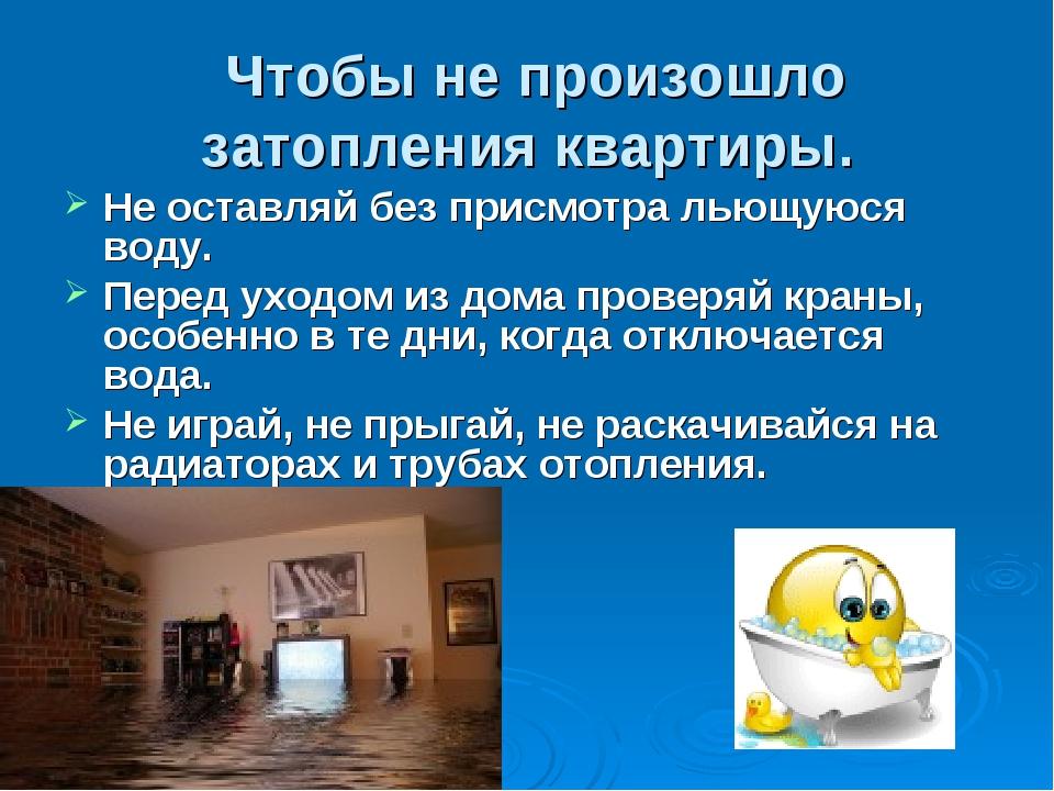 Чтобы не произошло затопления квартиры. Не оставляй без присмотра льющуюся в...