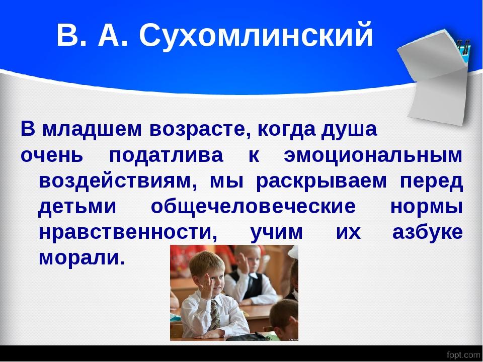 В. А. Сухомлинский В младшем возрасте, когда душа очень податлива к эмоциона...