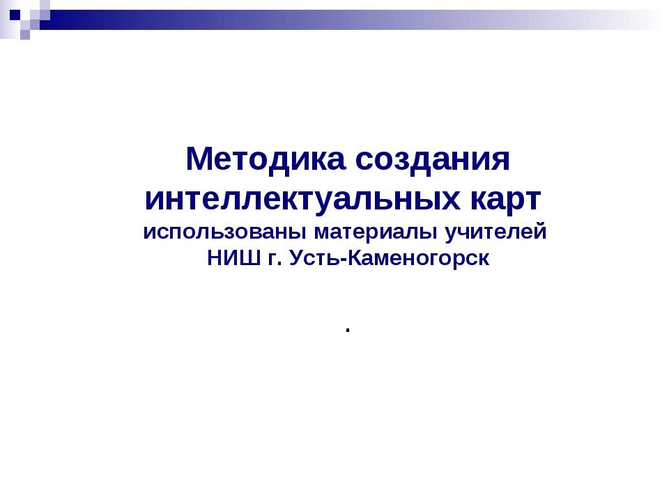 Методика создания интеллектуальных карт использованы материалы учителей НИШ г...