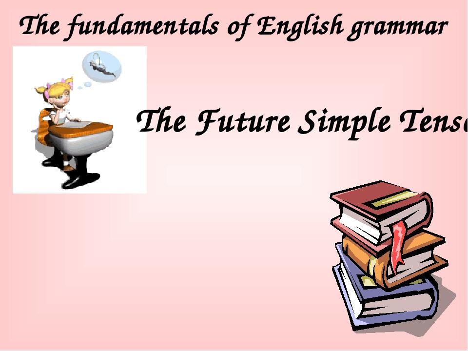 The fundamentals of English grammar The Future Simple Tense
