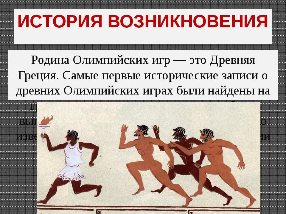 ИСТОРИЯ ВОЗНИКНОВЕНИЯ Родина Олимпийских игр — это Древняя Греция. Самые перв...