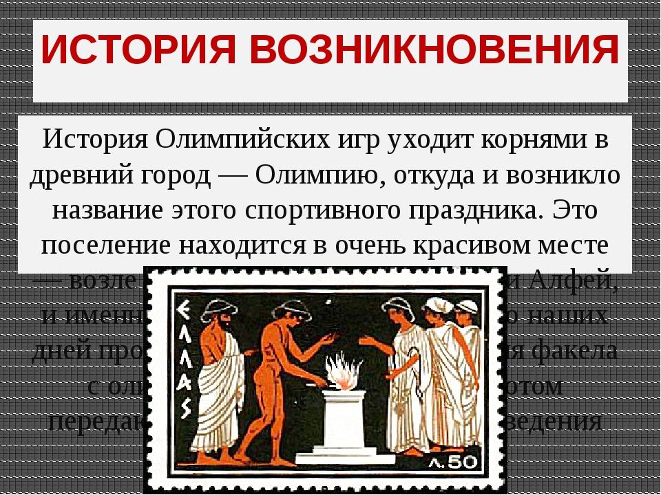 ИСТОРИЯ ВОЗНИКНОВЕНИЯ История Олимпийских игр уходит корнями в древний город...