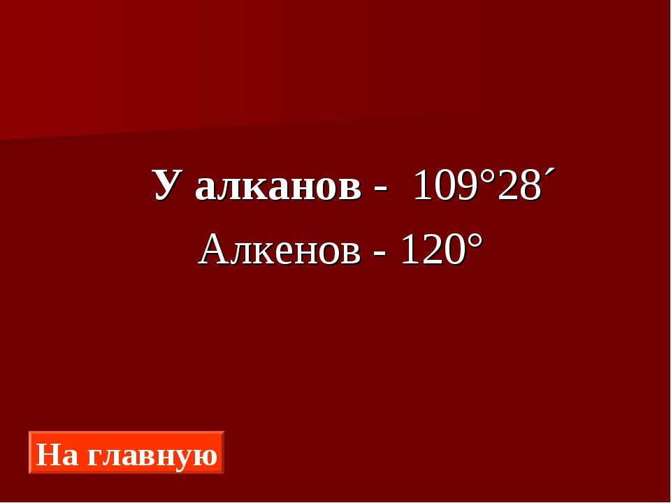 У алканов - 109°28´ Алкенов - 120° На главную