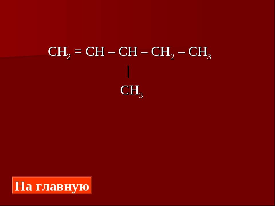 СН2 = СН – СН – СН2 – СН3 |  СН3 На главную