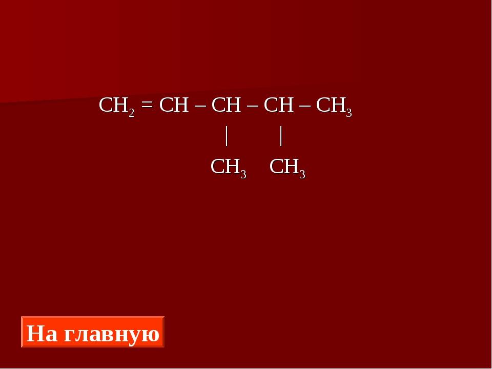 СН2 = СН – СН – СН – СН3 | |  СН3 СН3 На главную