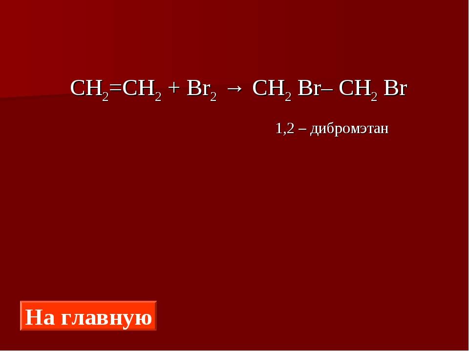 СН2=СН2 + Br2 → CH2 Br– CH2 Br 1,2 – дибромэтан На главную