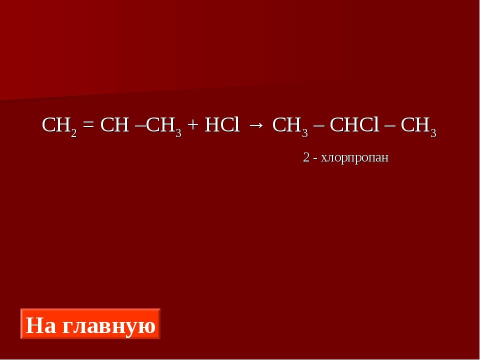 СН2 = СН –СН3 + HCl → CH3 – CHCl – CH3 2 - хлорпропан На главную