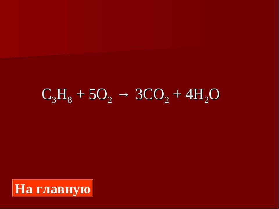 C3H8 + 5O2 → 3CO2 + 4H2O На главную