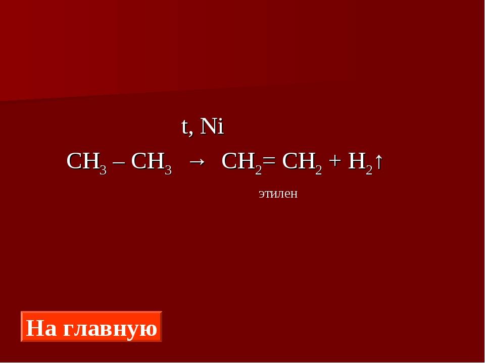t, Ni СН3 – СН3 → СН2= СН2 + Н2↑ На главную этилен