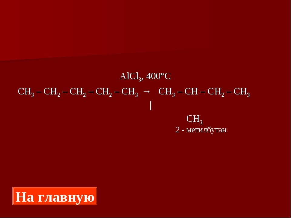 AlCl3, 400°С СН3 – СН2 – СН2 – СН2 – СН3 → СН3 – СН – СН2 – СН3 |  СН3 На...