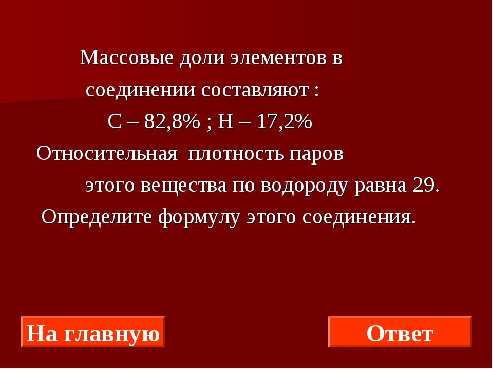 Массовые доли элементов в соединении составляют : С – 82,8% ; Н – 17,2% Отно...