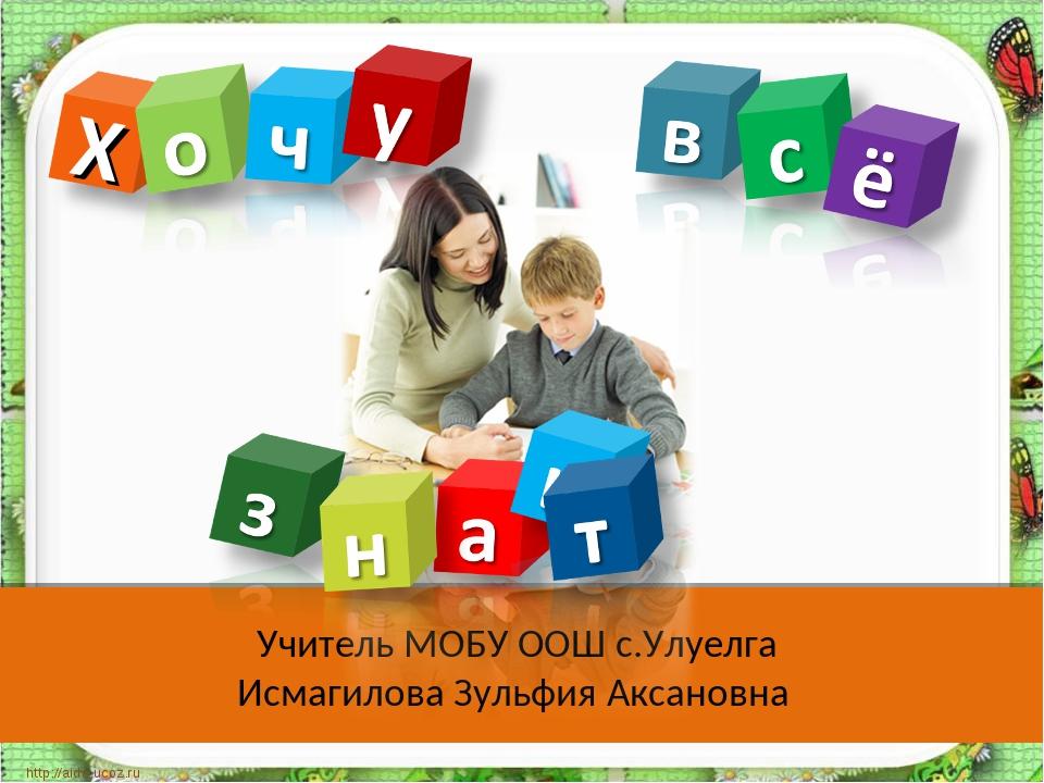 Учитель МОБУ ООШ с.Улуелга Исмагилова Зульфия Аксановна http://aida.ucoz.ru