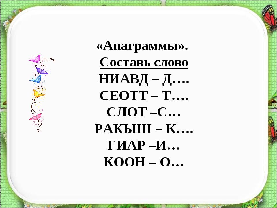 * «Анаграммы». Составь слово НИАВД – Д…. СЕОТТ – Т…. СЛОТ –С… РАКЫШ – К…. ГИА...