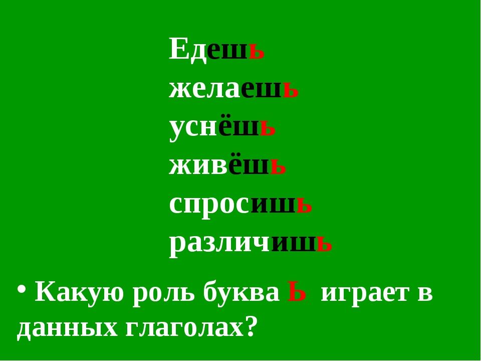 Едешь желаешь уснёшь живёшь спросишь различишь Какую роль буква Ь играет в да...
