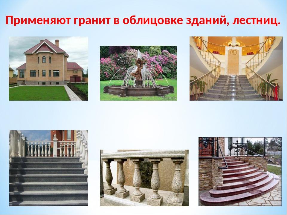 Применяют гранит в облицовке зданий, лестниц.
