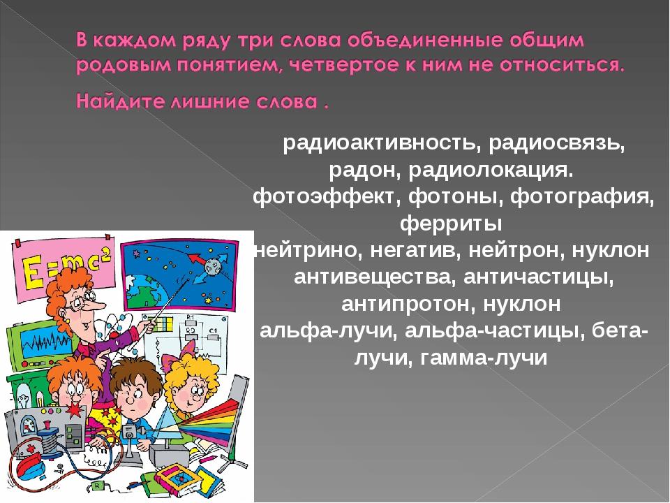 радиоактивность, радиосвязь, радон, радиолокация. фотоэффект, фотоны, фотогра...