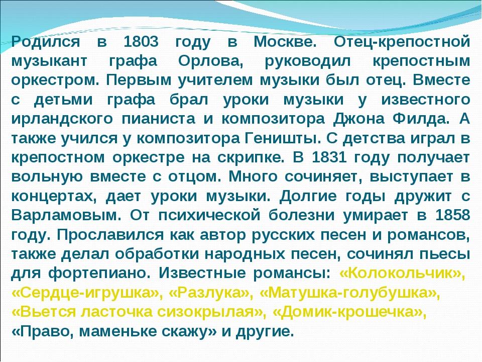 Родился в 1803 году в Москве. Отец-крепостной музыкант графа Орлова, руководи...