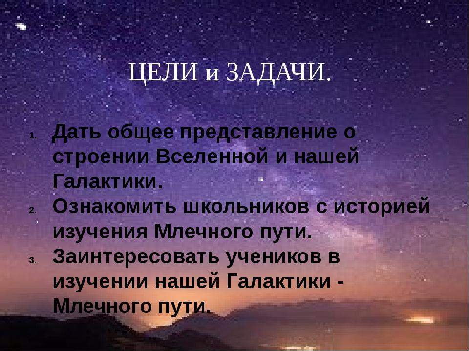 Дать общее представление о строении Вселенной и нашей Галактики. Ознакомить...
