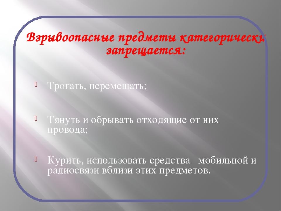 Взрывоопасные предметы категорически запрещается: Трогать, перемещать; Тянуть...