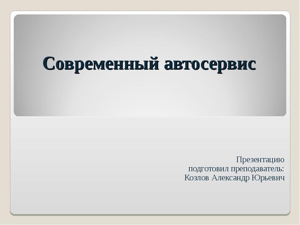 Современный автосервис Презентацию подготовил преподаватель: Козлов Александр...