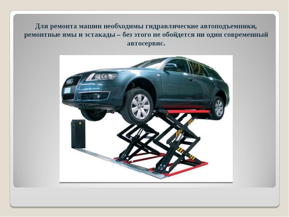 Для ремонта машин необходимы гидравлические автоподъемники, ремонтные ямы и э...