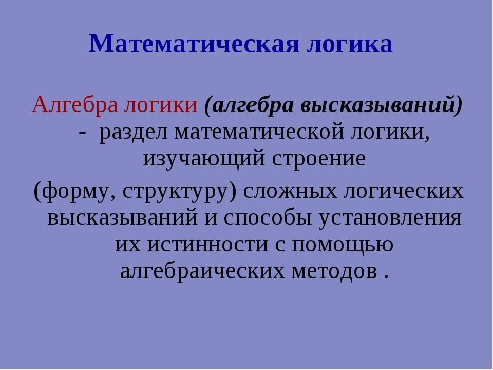 Математическая логика Алгебра логики (алгебра высказываний) - раздел математи...