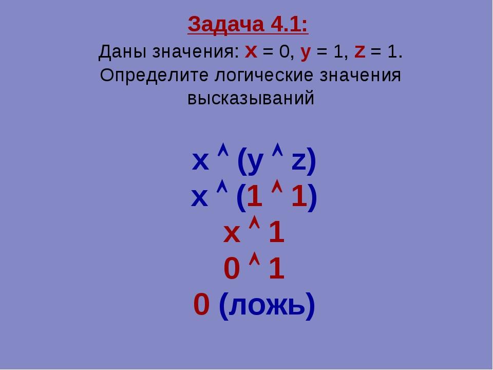 Задача 4.1: Даны значения: x = 0, y = 1, z = 1. Определите логические значени...