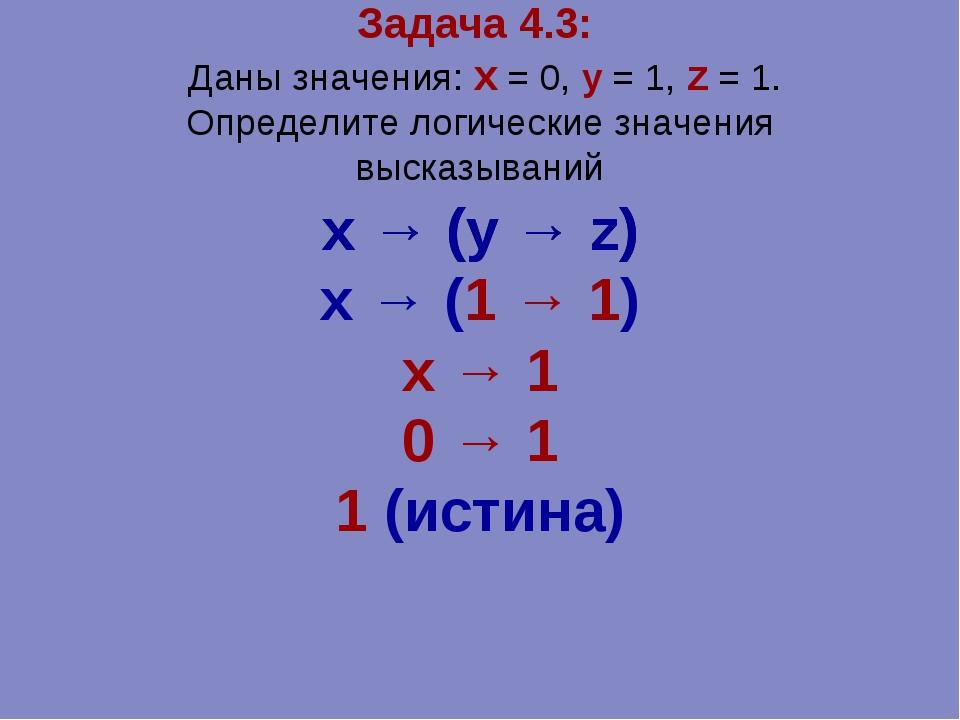 Задача 4.3: Даны значения: x = 0, y = 1, z = 1. Определите логические значени...