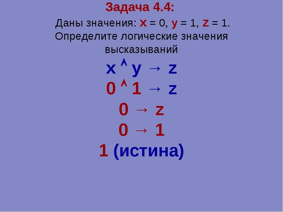 Задача 4.4: Даны значения: x = 0, y = 1, z = 1. Определите логические значени...
