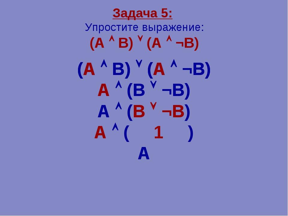 Задача 5: Упростите выражение: (А  В)  (А  ¬В) (А  В)  (А  ¬В) А  (В ...
