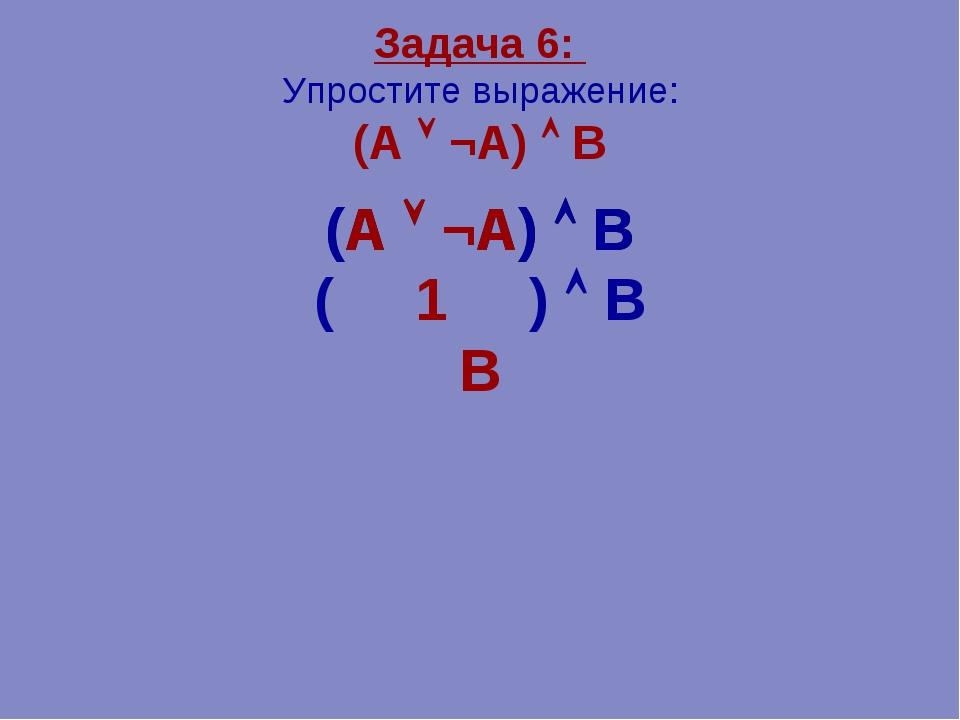 Задача 6: Упростите выражение: (А  ¬А)  В (А  ¬А)  В ( 1 )  В В (А  ¬А)...