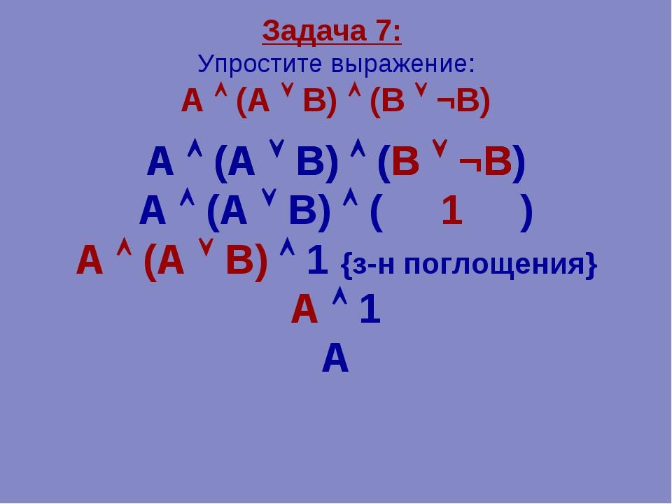 Задача 7: Упростите выражение: А  (А  В)  (В  ¬В) А  (А  В)  (В  ¬В)...