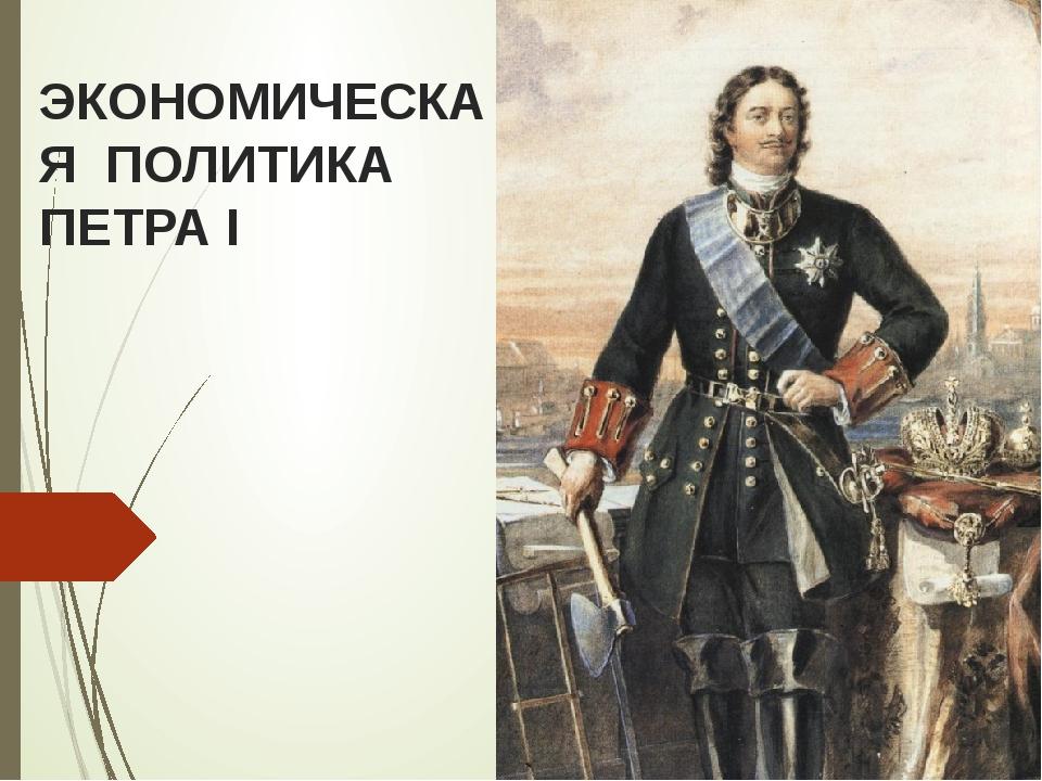 ЭКОНОМИЧЕСКАЯ ПОЛИТИКА ПЕТРА I