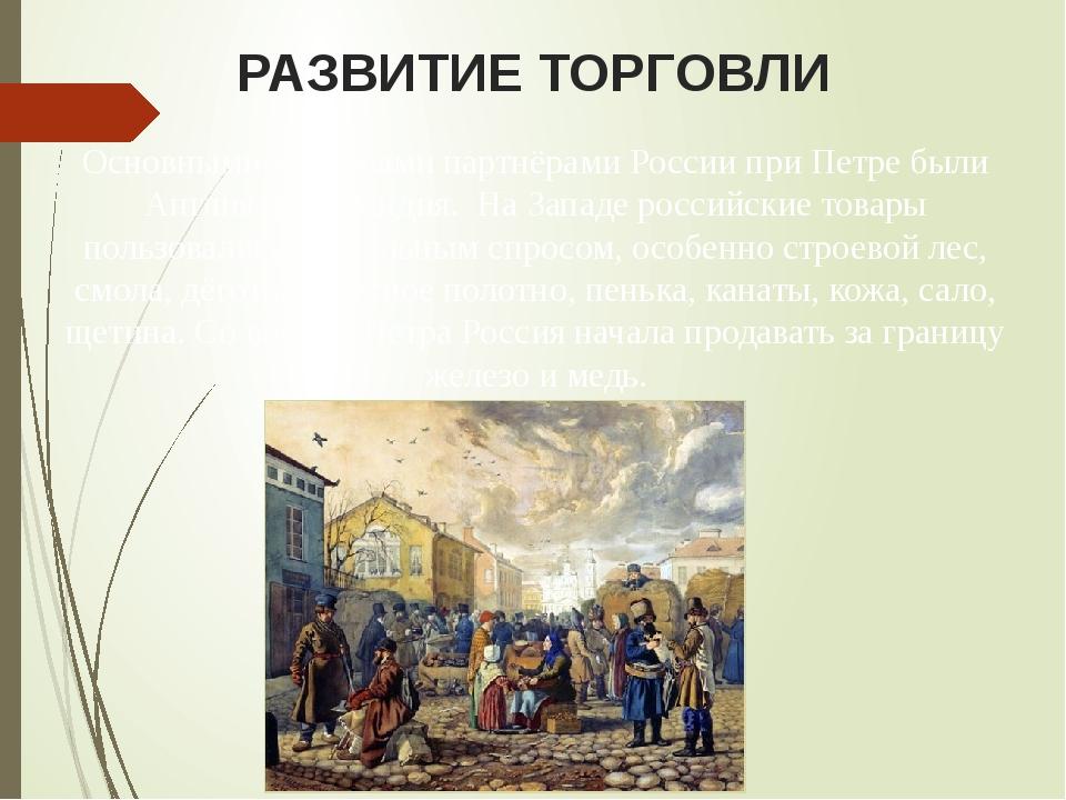 РАЗВИТИЕ ТОРГОВЛИ Основными торговыми партнёрами России при Петре были Англия...