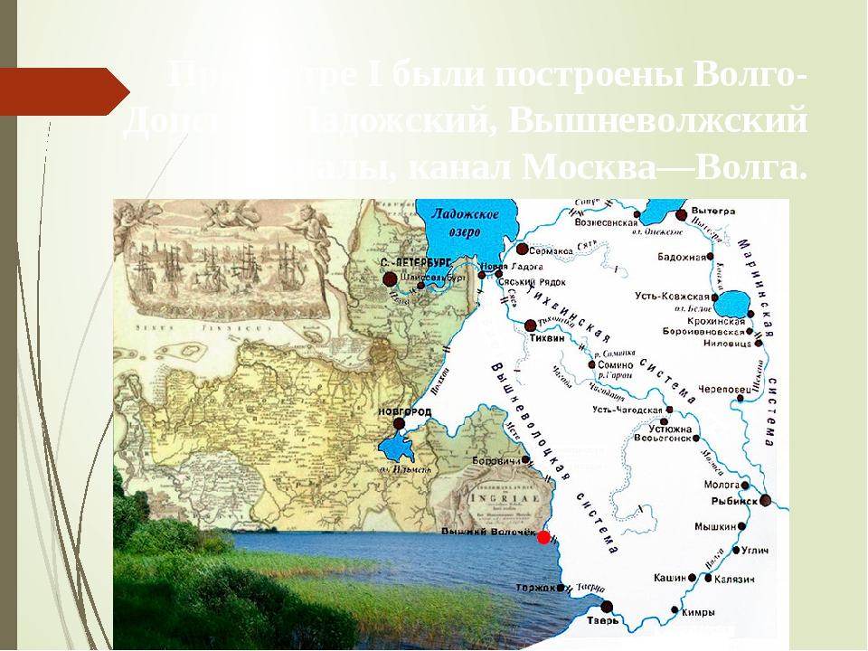 При Петре I были построены Волго-Донской, Ладожский, Вышневолжский каналы, ка...