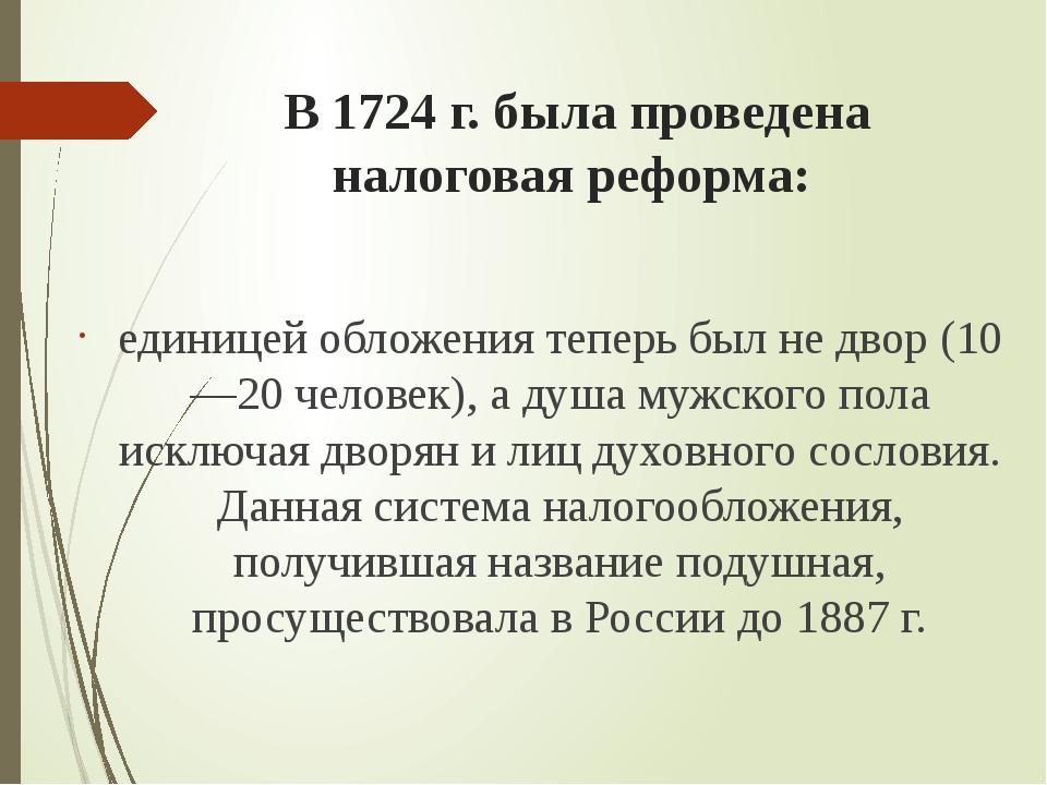 В 1724 г. была проведена налоговая реформа: единицей обложения теперь был не...