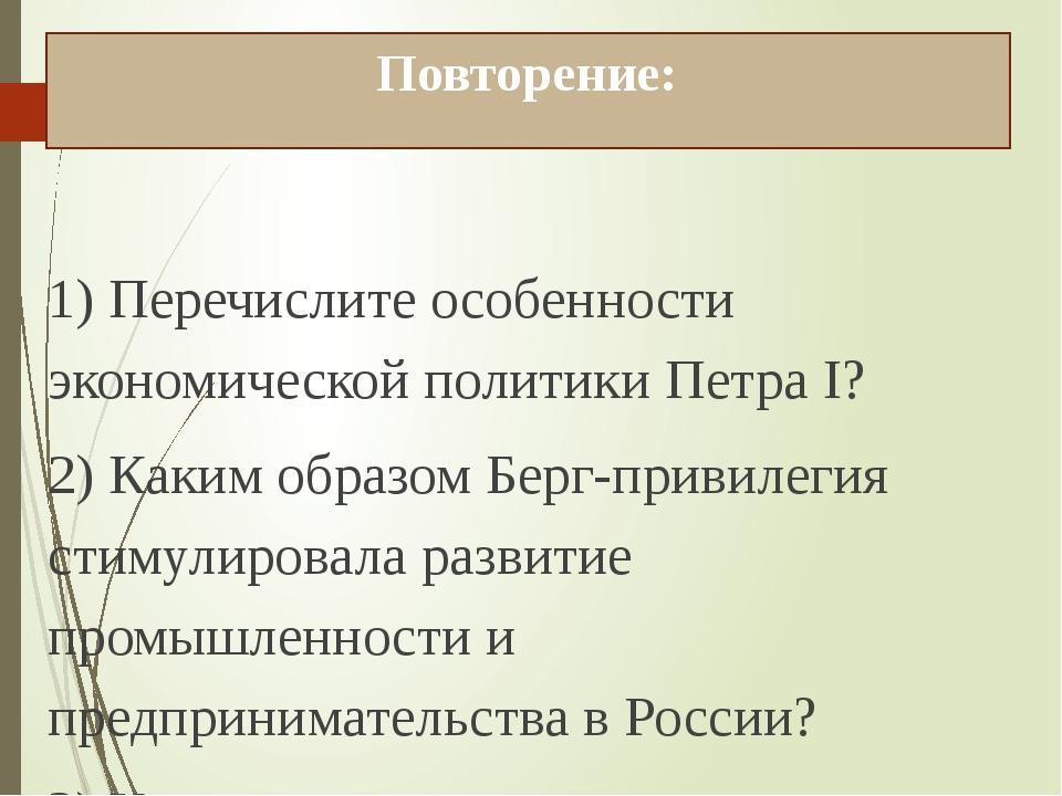 Повторение: 1) Перечислите особенности экономической политики Петра I? 2) Как...