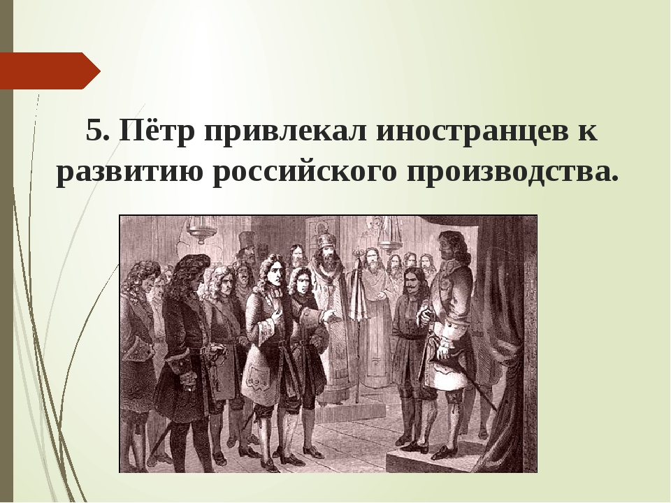5. Пётр привлекал иностранцев к развитию российского производства.