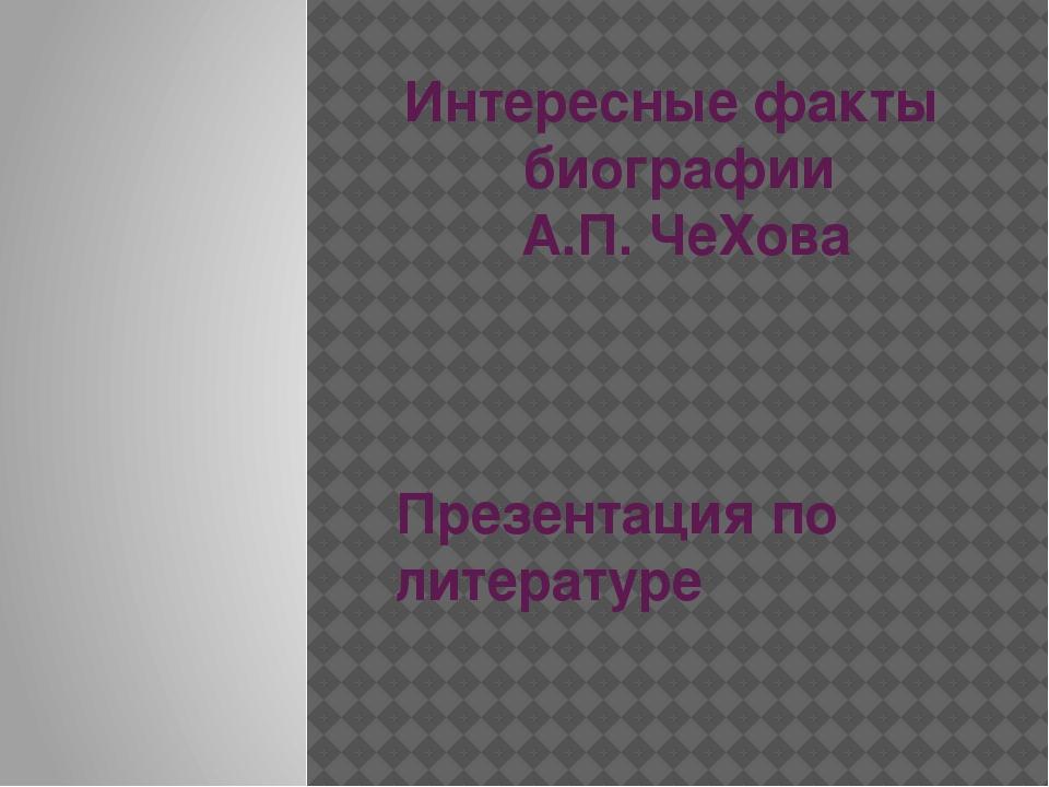 Интересные факты биографии А.П. ЧеХова Презентация по литературе
