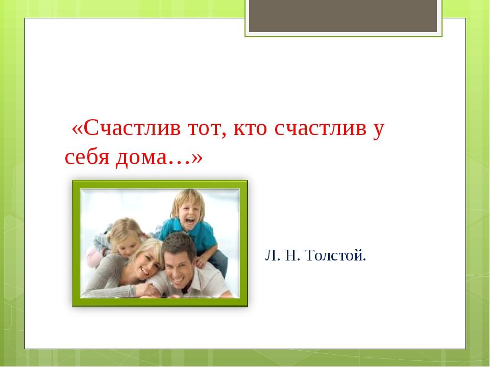 «Счастлив тот, кто счастлив у себя дома…» Л. Н. Толстой.